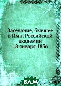 Заседание, бывшее в Имп. Российской академии 18 января 1836