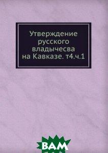 Утверждение русского владычесва на Кавказе. т 4. ч. 1.