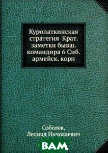 Куропаткинская стратегия Крат. заметки бывш. командира 6 Сиб. армейск. корп.