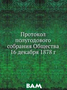 Протокол полугодового собрания Общества 16 декабря 1878 г.