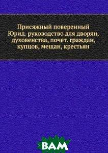 Присяжный поверенный Юрид. руководство для дворян, духовенства, почет. граждан, купцов, мещан, крестьян