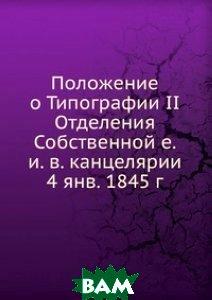 Положение о Типографии II Отделения Собственной е. и. в. канцелярии 4 янв. 1845 г.
