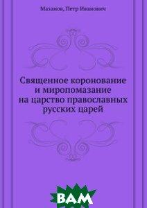 Священное коронование и миропомазание на царство православных русских царей