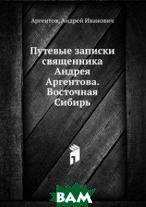 Путевые записки священника Андрея Аргентова. Восточная Сибирь