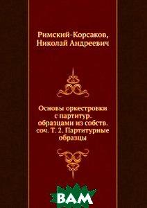 Основы оркестровки с партитур. образцами из собств. соч. Т. 2. Партитурные образцы