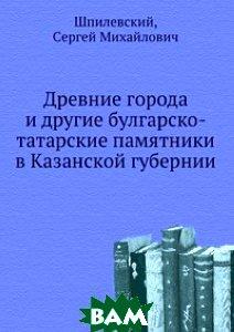 Древние города и другие булгарско-татарские памятники в Казанской губернии