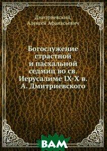 Богослужение страстной и пасхальной седмиц во св. Иерусалиме IX-X в. А. Дмитриевского
