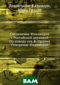 Соединение Финляндии с Российской державой По поводу соч. К. Ордина Покорение Финляндии
