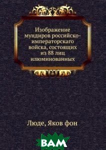 Изображение мундиров российско-императорскаго войска, состоящих из 88 лиц илюминованных