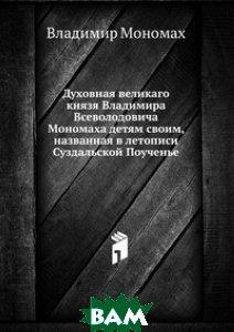 Духовная великаго князя Владимира Всеволодовича Мономаха детям своим, названная в летописи Суздальской Поученье