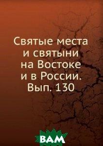 Святые места и святыни на Востоке и в России. Вып. 130