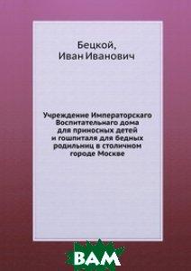 Учреждение Императорскаго Воспитательнаго дома для приносных детей и гошпиталя для бедных родильниц в столичном городе Москве