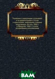 Уложение о наказаниях уголовных и исправительных и Устав о наказаниях, мировыми судьями налагаемых, по изд. 1866 г. и Продолж. 1868 г. и всем позднейшим дополнениям