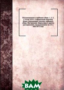 Постановления о гербовом сборе. 1, 2, 3, 4. Устав 1874 г. Алфавитный перечень бумаг, подлежащих платежу гербового сбора. Инструкции. Циркуляры и другие распоряжения, последовавшие по 25-е мая 1875 го