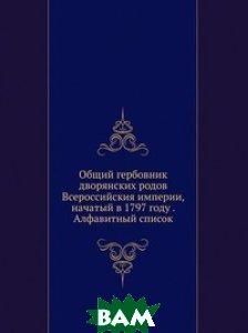 Общий гербовник дворянских родов Всероссийския империи, начатый в 1797 году . Алфавитный список