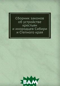 Сборник законов об устройстве крестьян и инородцев Сибири и Степного края