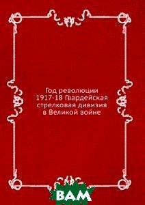 Год революции 1917-18 Гвардейская стрелковая дивизия в Великой войне.