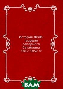 История Лейб-гвардии саперного баталиона 1812-1852 гг.
