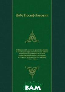 О Кавказской линии к присоединенном к ней Черноморском войске или Общие замечания о поселенных полках, ограждающих Кавказскую линию, и о соседственных горских народах