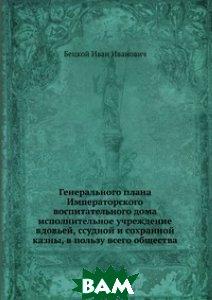 Генерального плана Императорского воспитательного дома исполнительное учреждение вдовьей, ссудной и сохранной казны, в пользу всего общества