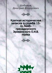 Краткая историческая записка о службе 13-го Лейб-гренадерского Эриванского Е. И. В. полка