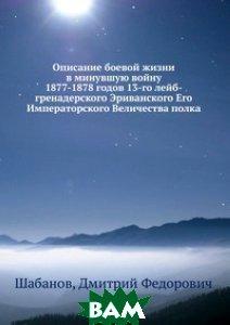Описание боевой жизни в минувшую войну 1877-1878 годов 13-го лейб-гренадерского Эриванского Его Императорского Величества полка