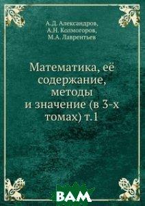 Математика, её содержание, методы и значение (в 3-х томах) т. 1