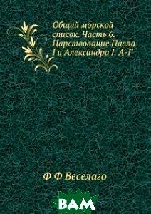 Общий морской список. Часть 6. Царствование Павла I и Александра I. А-Г