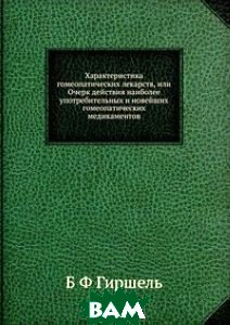 Характеристика гомеопатических лекарств, или Очерк действия наиболее употребительных и новейших гомеопатических медикаментов