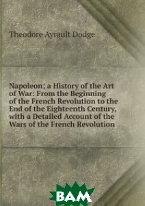 Napoleon; a History of the Art of War: From the Beginning of the French Revolution to the End of the Eighteenth Century, with a Detailed Account of the Wars of the French Revolution