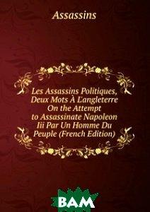 Les Assassins Politiques, Deux Mots A L`angleterre On the Attempt to Assassinate Napoleon Iii Par Un Homme Du Peuple (French Edition)