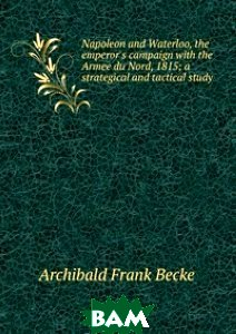 Napoleon and Waterloo, the emperor`s campaign with the Armee du Nord, 1815; a strategical and tactical study