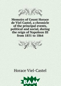Memoirs of Count Horace de Viel Castel, a chronicle of the principal events, political and social, during the reign of Napoleon III from 1851 to 1864