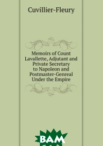 Memoirs of Count Lavallette, Adjutant and Private Secretary to Napoleon and Postmaster-Genreal Under the Empire