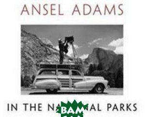 Ansel Adams in the National Parks: Photographs from America`s Wild Places