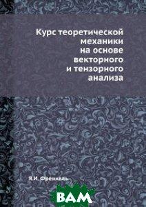 Курс теоретической механики на основе векторного и тензорного анализа.