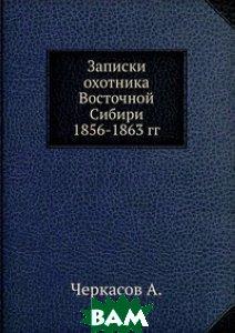 Записки охотника Восточной Сибири 1856-1863 гг.