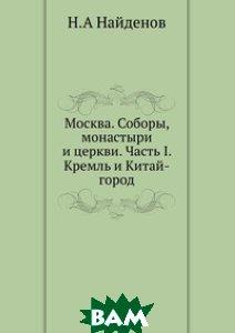 Москва. Соборы, монастыри и церкви. Часть I. Кремль и Китай-город