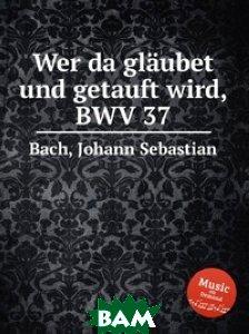 Кто будет веровать и креститься, BWV 37
