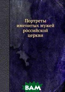 Портреты именитых мужей российской церкви