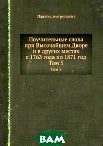 Поучительные слова при Высочайшем Дворе и в других местах с 1763 года по 1871 год