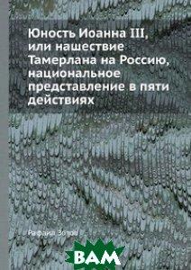 Юность Иоанна III, или нашествие Тамерлана на Россию, национальное представление в пяти действиях