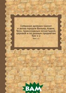 Собрание древних грамот и актов городов Вильны, Ковна, Трок, православных монастырей, церквей и по разным предметам
