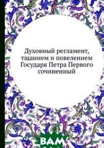 Духовный регламент, тщанием и повелением Государя Петра Первого сочиненный