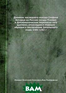 Дневник последнего похода Стефана Батория на Россию (осада Пскова) и Дипломатическая переписка того времени, относящаяся главным образом к заключению Запольскогомира, 1581-1582 г