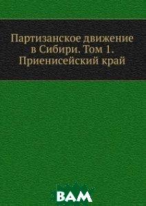 Партизанское движение в Сибири. Том 1. Приенисейский край
