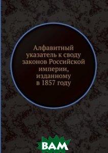 Алфавитный указатель к своду законов Российской империи, изданному в 1857 году