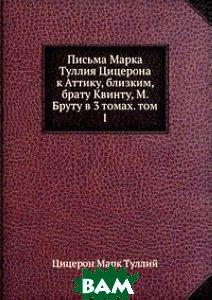 Письма Марка Туллия Цицерона к Аттику, близким, брату Квинту, М. Бруту в 3 томах. том I.