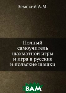 Полный самоучитель шахматной игры и игра в русские и польские шашки