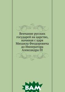 Венчание русских государей на царство, начиная с царя Михаила Феодоровича до Императора Александра III